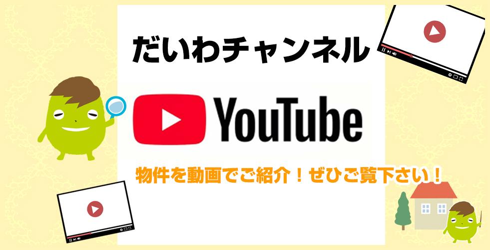 YouTube だいわチャンネル 物件を動画でご紹介!ぜひご覧下さい!